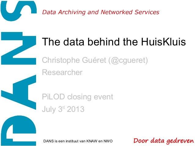 The data behind the HuisKluis Christophe Guéret (@cgueret) Researcher PiLOD closing event July 3rd 2013 DANS is een instit...