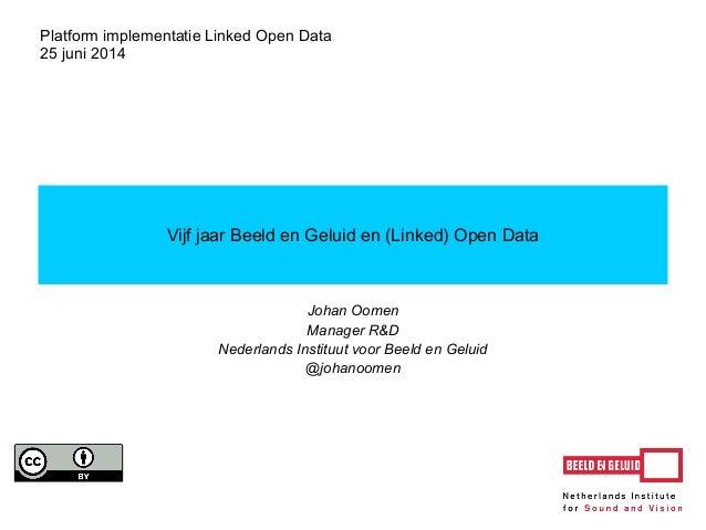 Johan Oomen Manager R&D Nederlands Instituut voor Beeld en Geluid @johanoomen Vijf jaar Beeld en Geluid en (Linked) Open D...