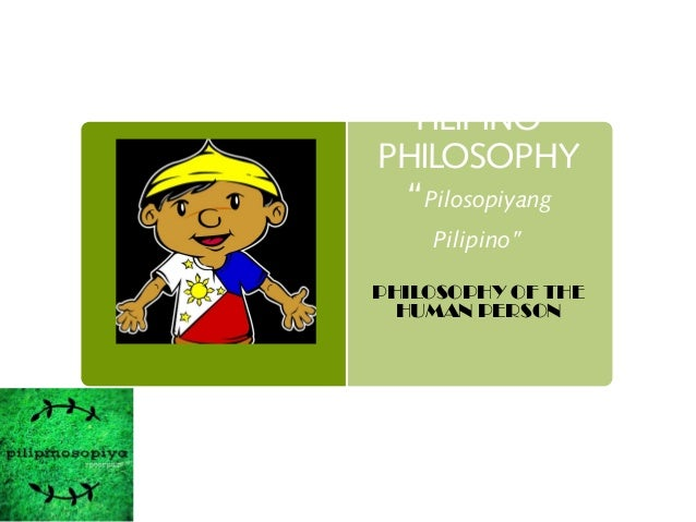 "FILIPINO PHILOSOPHY ""Pilosopiyang Pilipino"" PHILOSOPHY OF THE HUMAN PERSON"