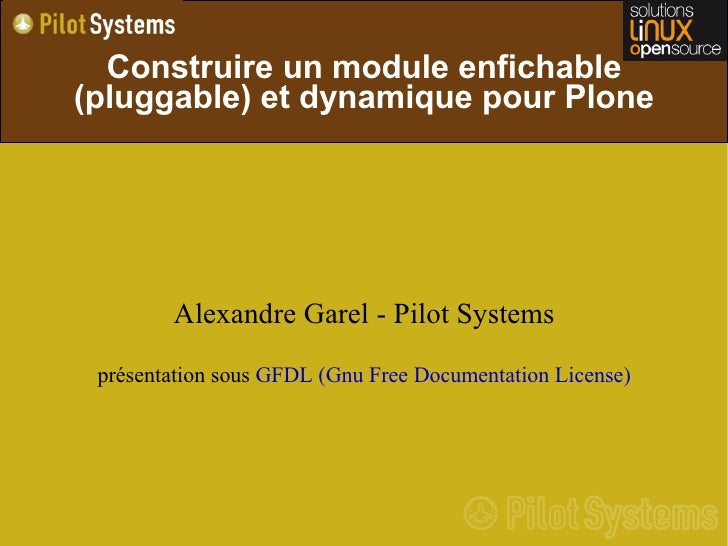 Construire un module enfichable (pluggable) et dynamique pour Plone             Alexandre Garel - Pilot Systems  présentat...