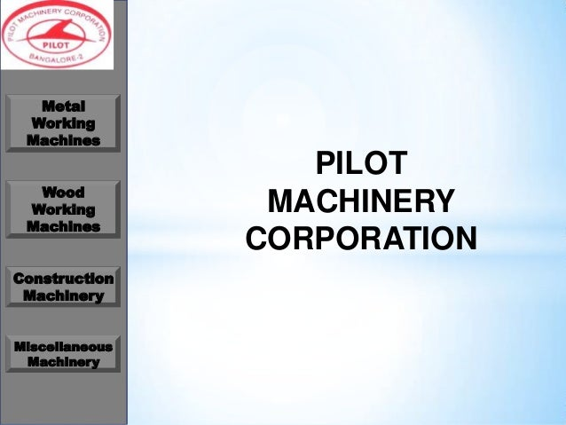 Metal Working Machines Wood Working Machines Construction Machinery Miscellaneous Machinery  PILOT MACHINERY CORPORATION