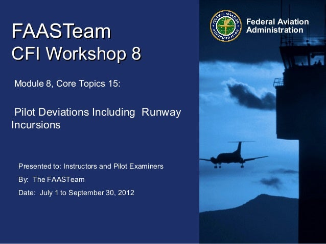 Presented to: Instructors and Pilot Examiners By: The FAASTeam Date: July 1 to September 30, 2012 Federal Aviation Adminis...