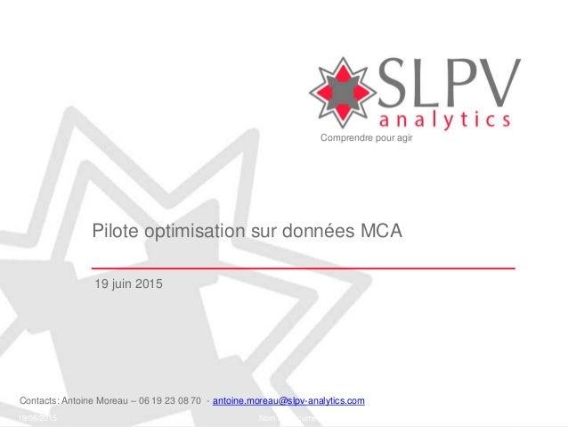 Comprendre pour agir 19/06/2015 Nom du document 1 Pilote optimisation sur données MCA 19 juin 2015 Contacts: Antoine Morea...