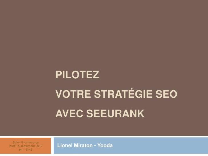 Pilotez votre Stratégie SEOavec SeeUrank<br /> Lionel Miraton - Yooda<br />Salon E-commercejeudi 15 septembre 20129h – 9h4...