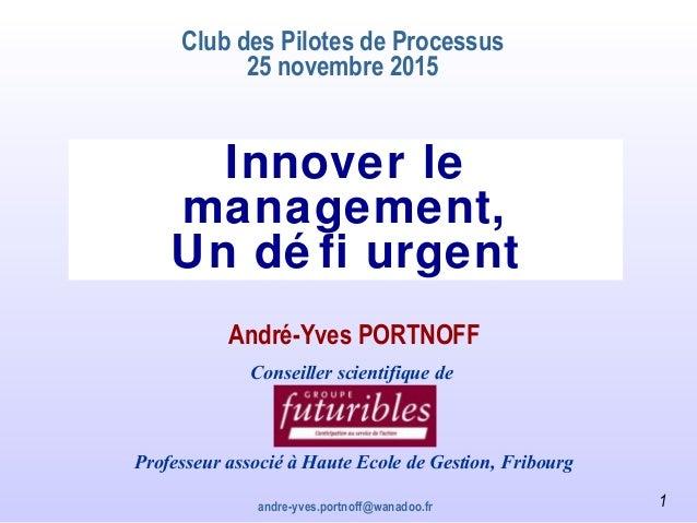 andre-yves.portnoff@wanadoo.fr Innover le management, Un dé fi urgent Club des Pilotes de Processus 25 novembre 2015 André...