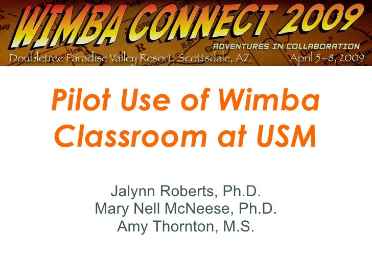 Pilot Use of Wimba Classroom at USM Jalynn Roberts, Ph.D. Mary Nell McNeese, Ph.D. Amy Thornton, M.S.