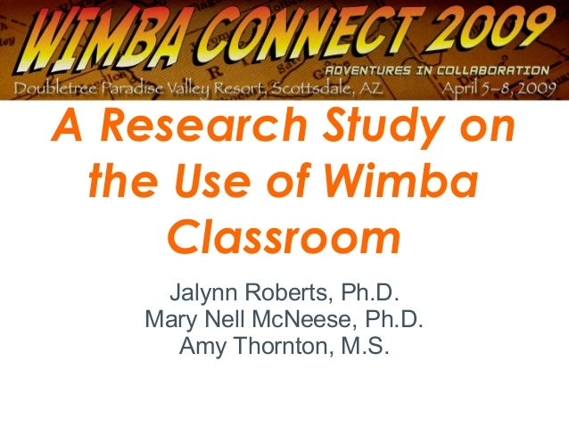 A Research Study on the Use of Wimba Classroom Jalynn Roberts, Ph.D. Mary Nell McNeese, Ph.D. Amy Thornton, M.S.