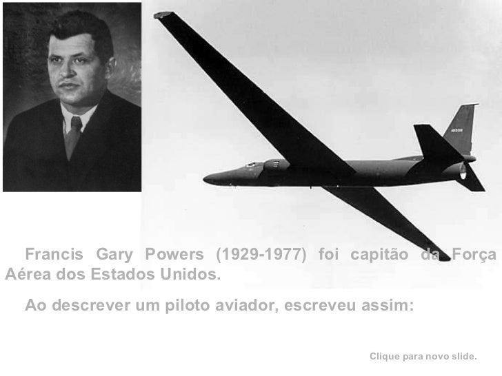 Francis Gary Powers (1929-1977) foi capitão da Força Aérea dos Estados Unidos. Ao descrever um piloto aviador, escreveu as...
