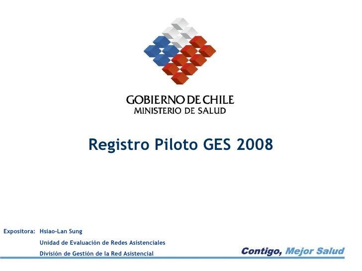 Registro Piloto GES 2008 Expositora:  Hsiao-Lan Sung Unidad de Evaluación de Redes Asistenciales División de Gestión de la...