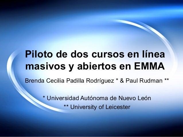 Piloto de dos cursos en línea masivos y abiertos en EMMA Brenda Cecilia Padilla Rodríguez * & Paul Rudman ** * Universidad...