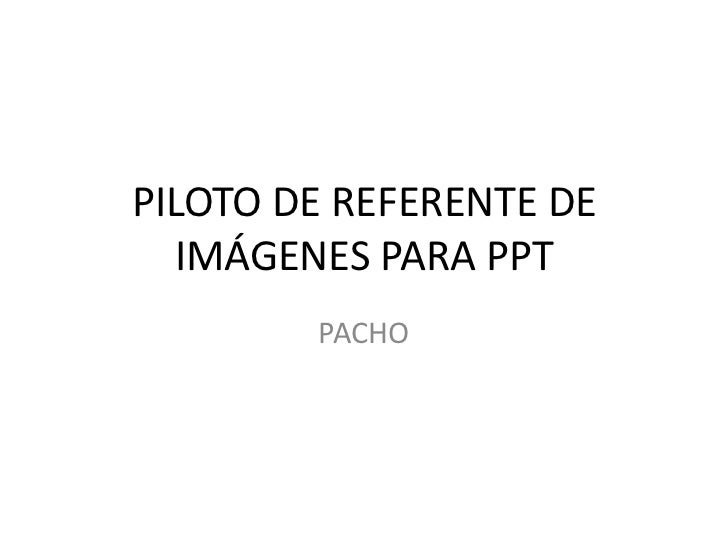 PILOTO DE REFERENTE DE   IMÁGENES PARA PPT        PACHO