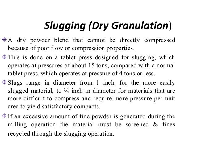 Dry Compaction  Granulation by dry compaction can also be achieved by  passing powders between two rollers that compact th...