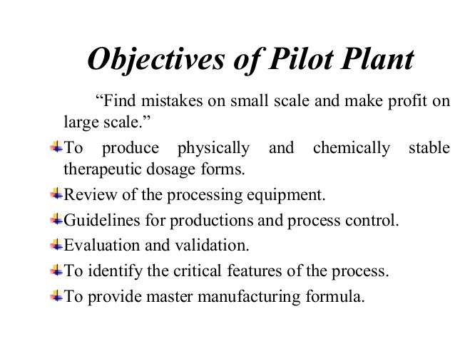 REASONS FOR BUILDING A PILOT PLANT  • To evaluate on process of large change in  scale up operation.  • To find and examin...