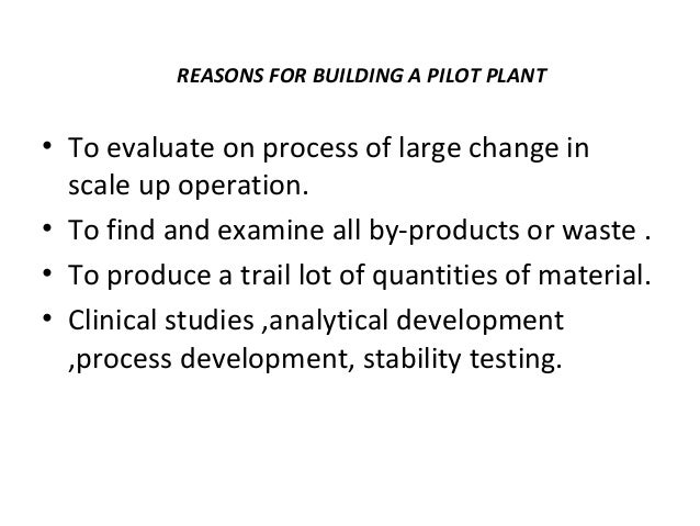 SIGNIFICANCE OF PILOT PLANT  • Examination of formulae.  • Review of range of relevant processing  equipments.  • producti...