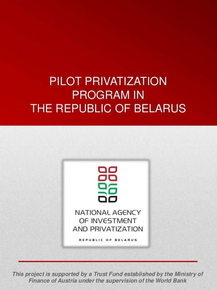 PILOT PRIVATIZATION             PROGRAM IN      THE REPUBLIC OF BELARUSThis project is supported by a Trust Fund establish...