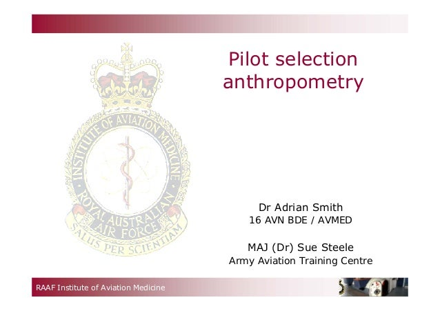 RAAF Institute of Aviation Medicine Pilot selection anthropometry Dr Adrian Smith 16 AVN BDE / AVMED MAJ (Dr) Sue Steele A...