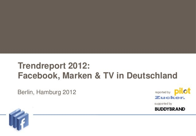 Trendreport 2012:   Facebook, Marken & TV in DeutschlandUntertitel    Berlin,   Hamburg 2012       reported by            ...