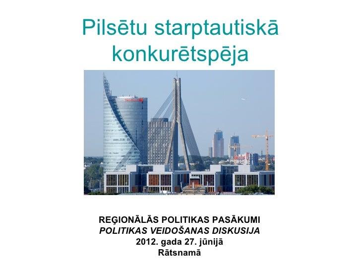 Pilsētu starptautiskā   konkurētspēja REĢIONĀLĀS POLITIKAS PASĀKUMI POLITIKAS VEIDOŠANAS DISKUSIJA        2012. gada 27. j...