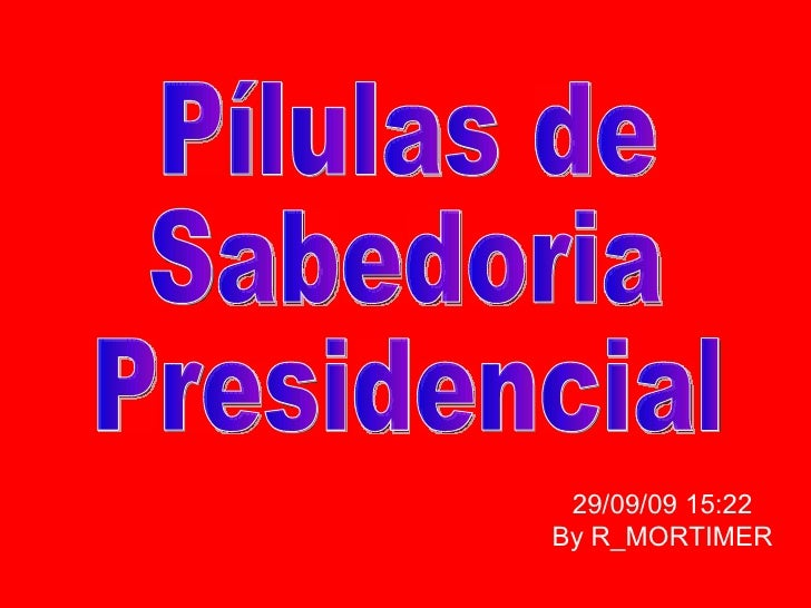 Pílulas de Sabedoria Presidencial 29/09/09   15:22 By R_MORTIMER