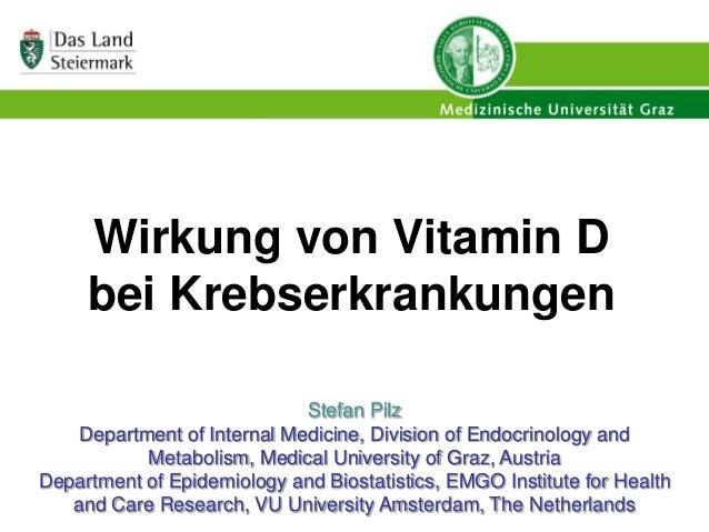 Wirkung von Vitamin D bei Krebserkrankungen Stefan Pilz Department of Internal Medicine, Division of Endocrinology and Met...
