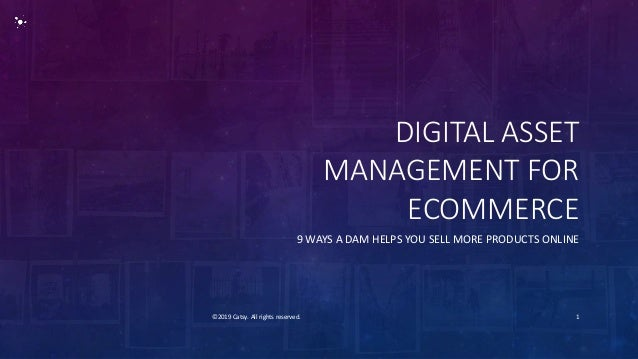 DIGITAL ASSET MANAGEMENT FOR ECOMMERCE 9 WAYS A DAM HELPS YOU SELL MORE PRODUCTS ONLINE ©2019 Catsy. All rights reserved. 1