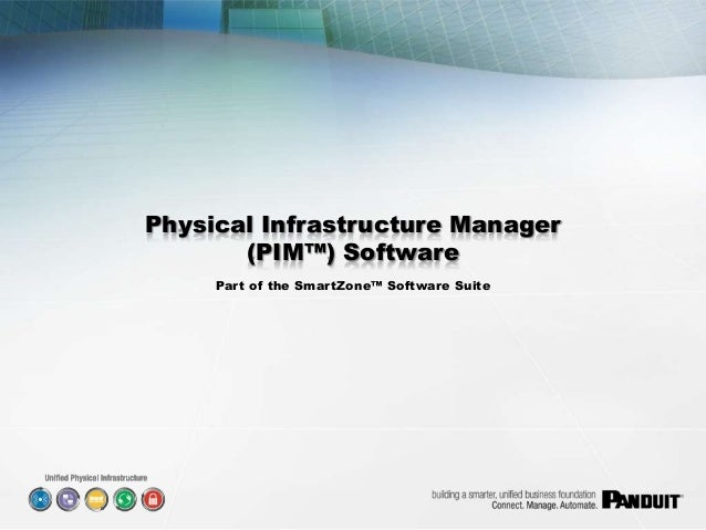 PANDUIT – Confidential Information Physical Infrastructure Manager (PIM™) Software Part of the SmartZone™ Software Suite