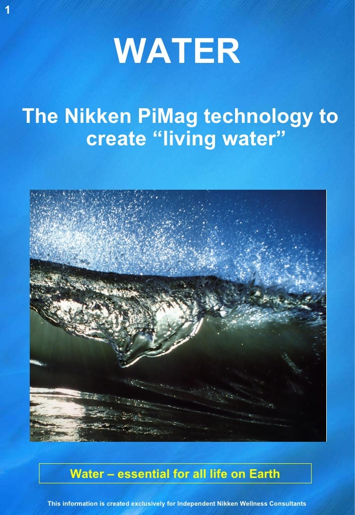 """WATER Water – essential for all life on Earth The Nikken PiMag technology to create """"living water"""" 1 This information is c..."""