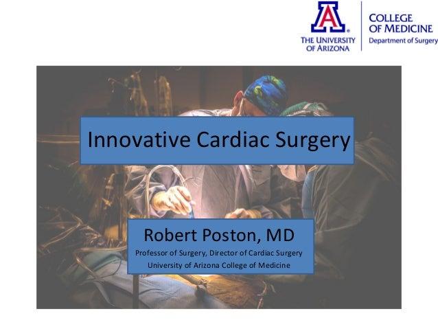 Innovative Cardiac Surgery Robert Poston, MD Professor of Surgery, Director of Cardiac Surgery University of Arizona Colle...