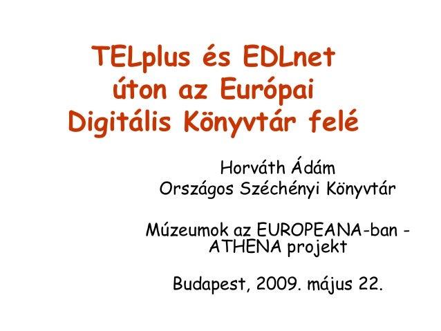 TELplus és EDLne1 úton az Európai Dígüálís Könyvtár felé HorváTh Ádám Országos Széchényi KönyvTár  Múzeumok az EUROPEANA-b...