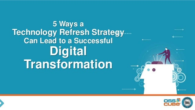 5 Ways a Technology Refresh Strategy Can Lead to a Successful Digital Transformation