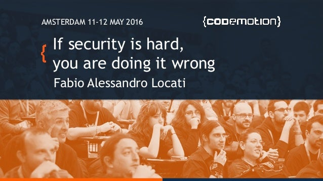 If security is hard, you are doing it wrong Fabio Alessandro Locati AMSTERDAM 11-12 MAY 2016