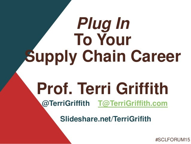 #SCLFORUM15 Plug In To Your Supply Chain Career Prof. Terri Griffith @TerriGriffith T@TerriGriffith.com Slideshare.net/Ter...