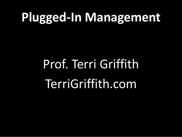 Plugged-In Management Prof. Terri Griffith TerriGriffith.com