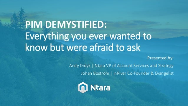PIM DEMYSTIFIED: Everything you ever wanted to know but were afraid to ask Presented by: Andy Didyk | Ntara VP of Account ...