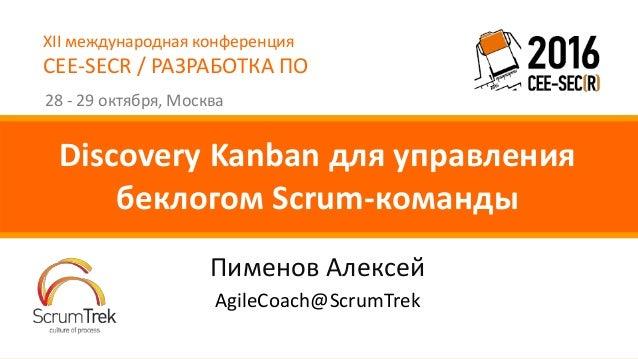 XII международная конференция CEE-SECR / РАЗРАБОТКА ПО 28 - 29 октября, Москва Пименов Алексей Discovery Kanban для управл...