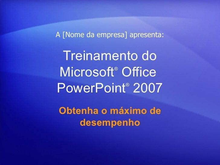 A [Nome da empresa] apresenta: Treinamento doMicrosoft Office®PowerPoint 2007     ®Obtenha o máximo de    desempenho