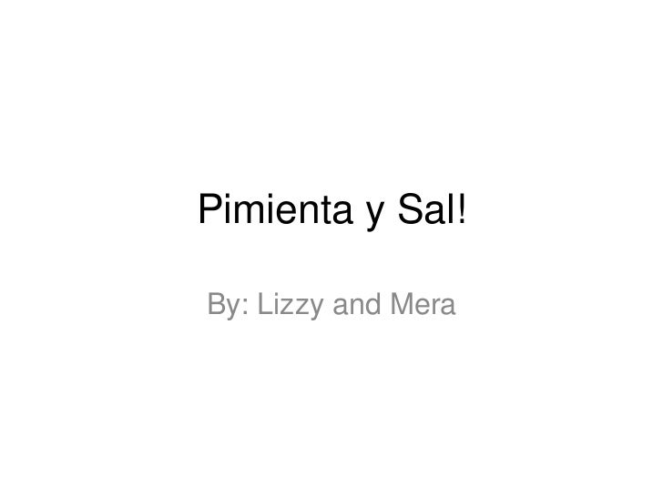 Pimienta y Sal!By: Lizzy and Mera