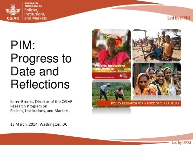 PIM: Progress to Date and Reflections Karen Brooks, Director of the CGIAR Research Program on Policies, Institutions, and ...