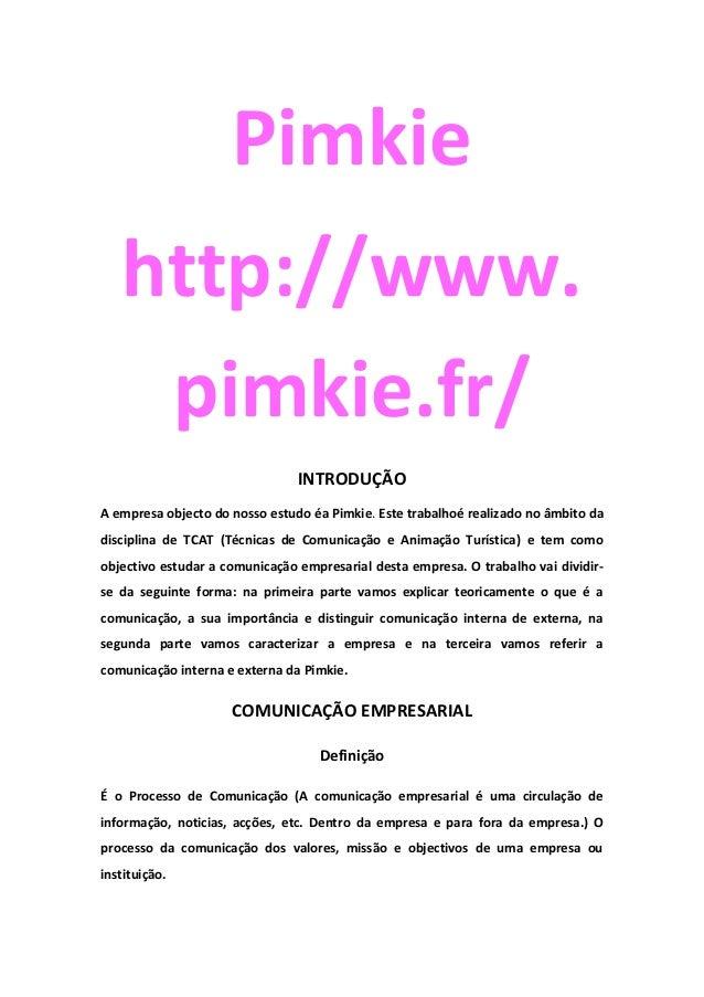 Pimkiehttp://www.pimkie.fr/INTRODUÇÃOA empresa objecto do nosso estudo éa Pimkie. Este trabalhoé realizado no âmbito dadis...