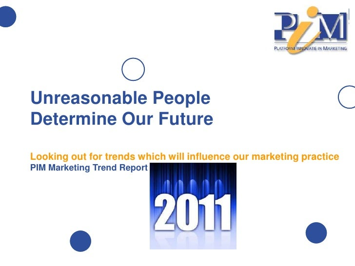Unreasonable PeopleDetermine Our FutureLooking out for trends which will influence our marketing practicePIM Marketing Tre...