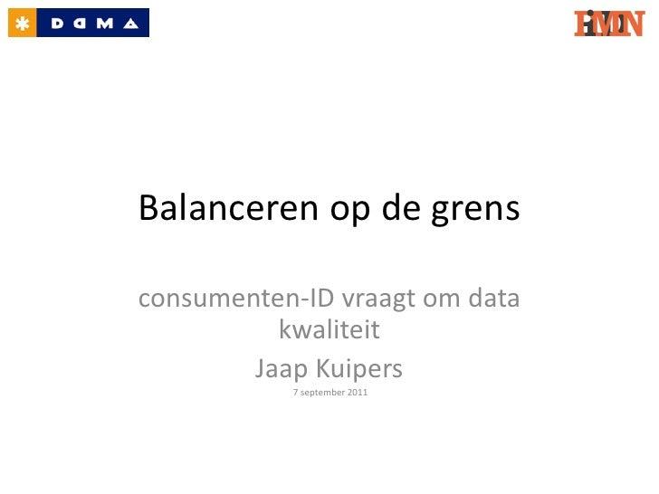 Balanceren op de grensconsumenten-ID vraagt om data          kwaliteit        Jaap Kuipers           7 september 2011