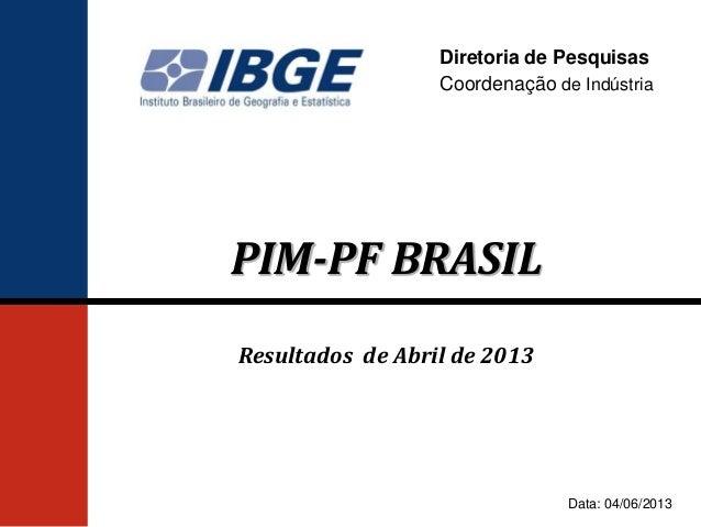 Diretoria de PesquisasCoordenação de IndústriaPIM-PF BRASILResultados de Abril de 2013Data: 04/06/2013