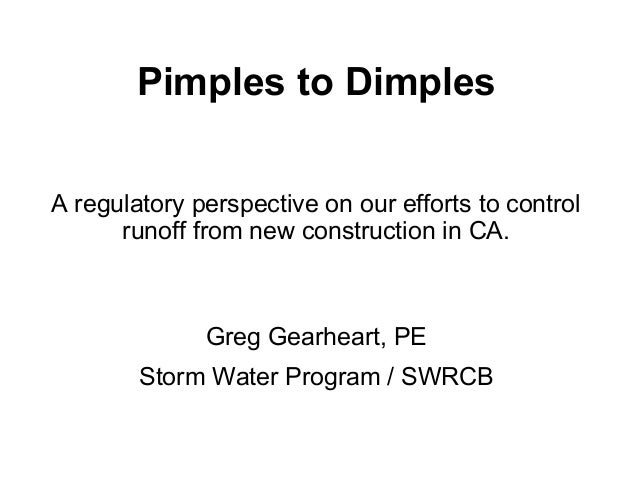 Pimples to Dimples A regulatory perspective on our efforts to control runoff from new construction in CA. Greg Gearheart, ...