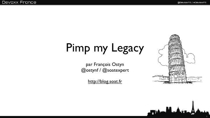 Pimp my Legacy   par François Ostyn  @ostynf / @soatexpert     http://blog.soat.fr                           1