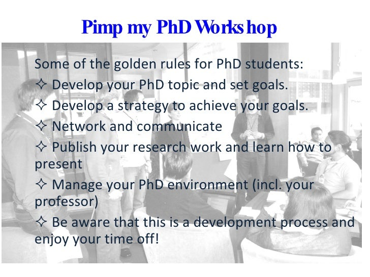 Pimp my PhD Workshop <ul><li>Some of the golden rules for PhD students:  </li></ul><ul><li>Develop your PhD topic and set ...