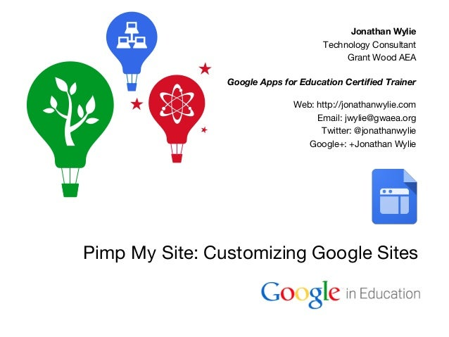 Google Confidential and Proprietary Pimp My Site: Customizing Google Sites Jonathan Wylie Technology Consultant Grant Wood...