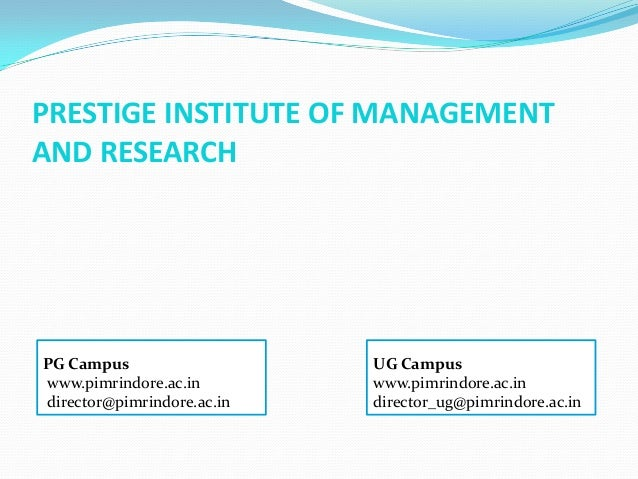 PRESTIGE INSTITUTE OF MANAGEMENTAND RESEARCHPG Campus                   UG Campuswww.pimrindore.ac.in        www.pimrindor...