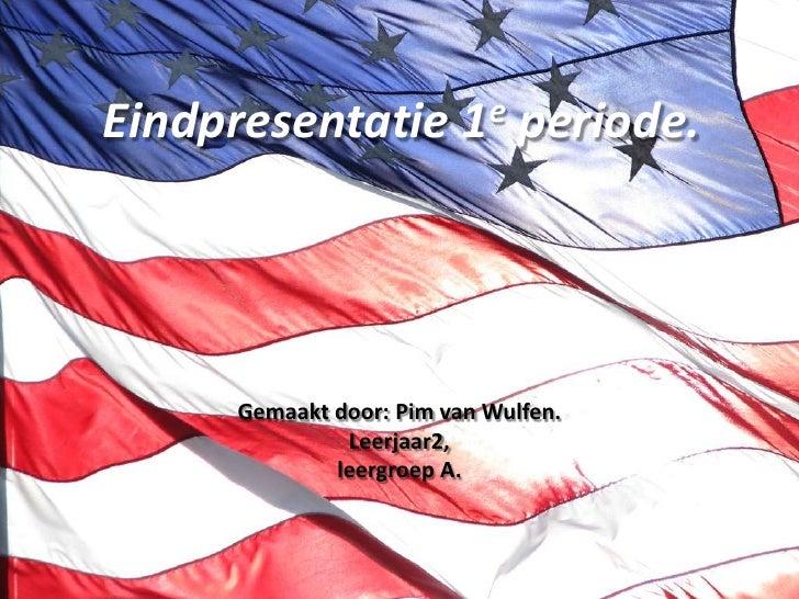 Eindpresentatie 1e periode.<br />Gemaakt door: Pim van Wulfen.<br />Leerjaar2,<br />leergroep A.<br />
