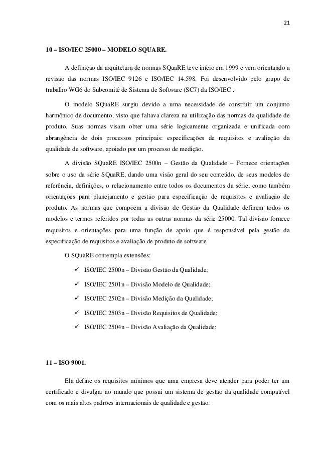 21 10 – ISO/IEC 25000 – MODELO SQUARE. A definição da arquitetura de normas SQuaRE teve início em 1999 e vem orientando a ...