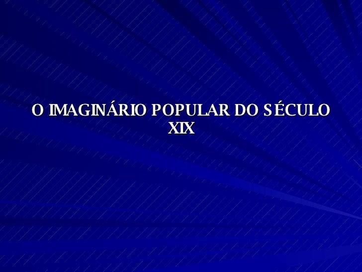 O IMAGINÁRIO POPULAR DO SÉCULO XIX